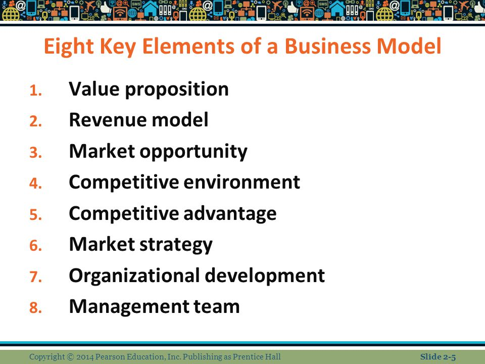 Eight Key Elements of a Business Model 1. Value proposition 2. Revenue model 3. Market opportunity 4. Competitive environment 5. Competitive advantage