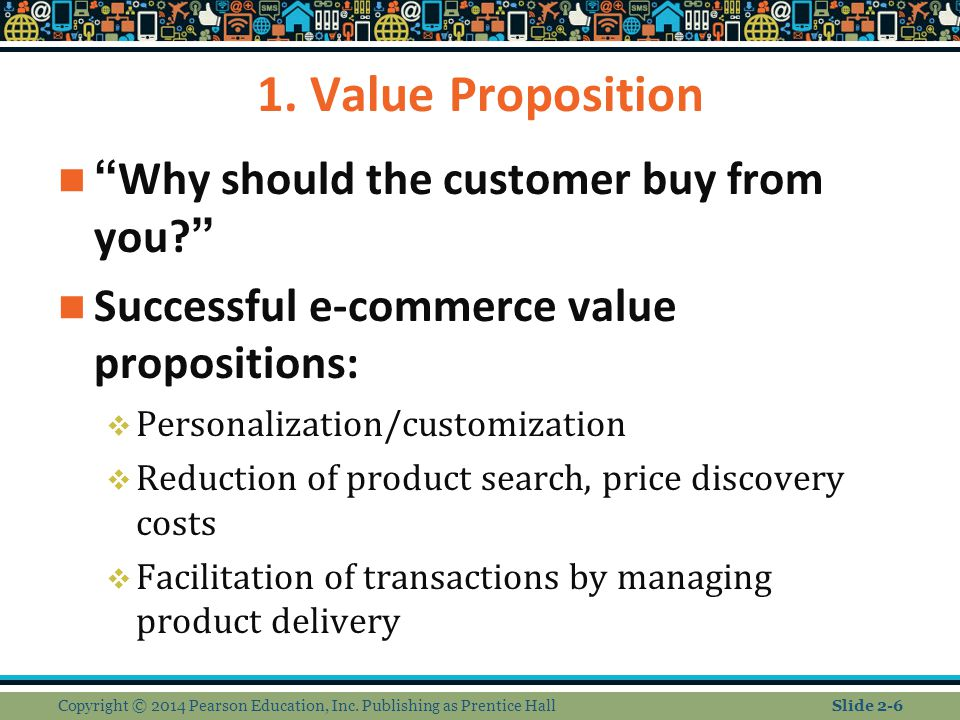 "1. Value Proposition ""Why should the customer buy from you?"" Successful e-commerce value propositions:  Personalization/customization  Reduction of"