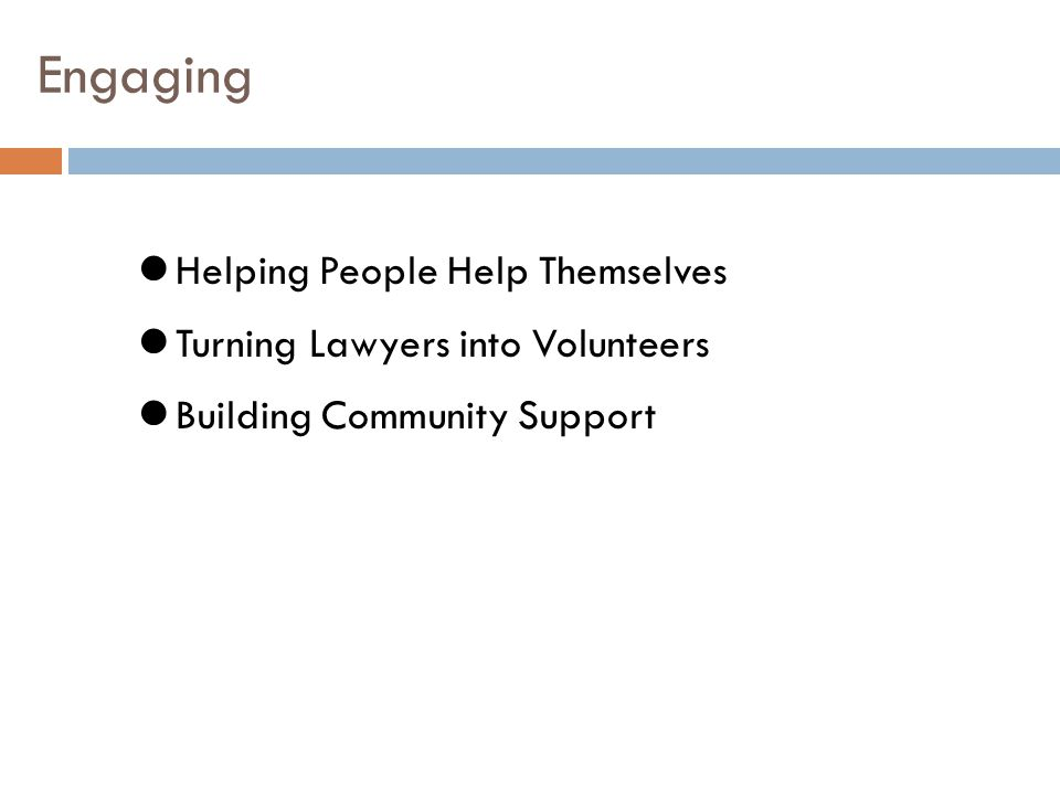 Engaging Helping People Help Themselves Turning Lawyers into Volunteers Building Community Support