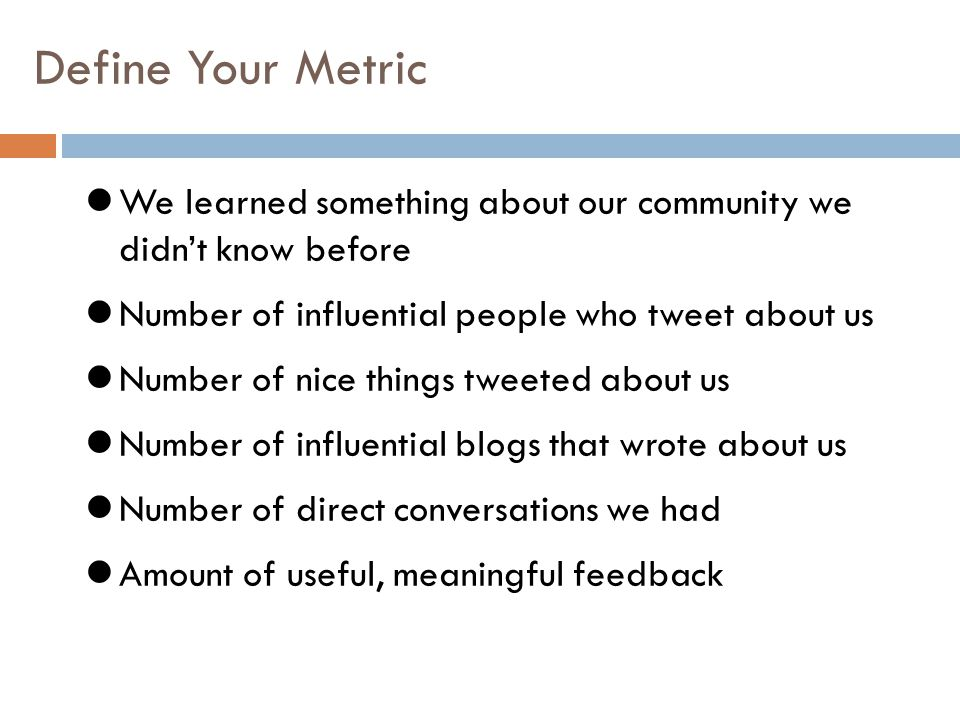 Define Your Metric We learned something about our community we didn't know before Number of influential people who tweet about us Number of nice thing