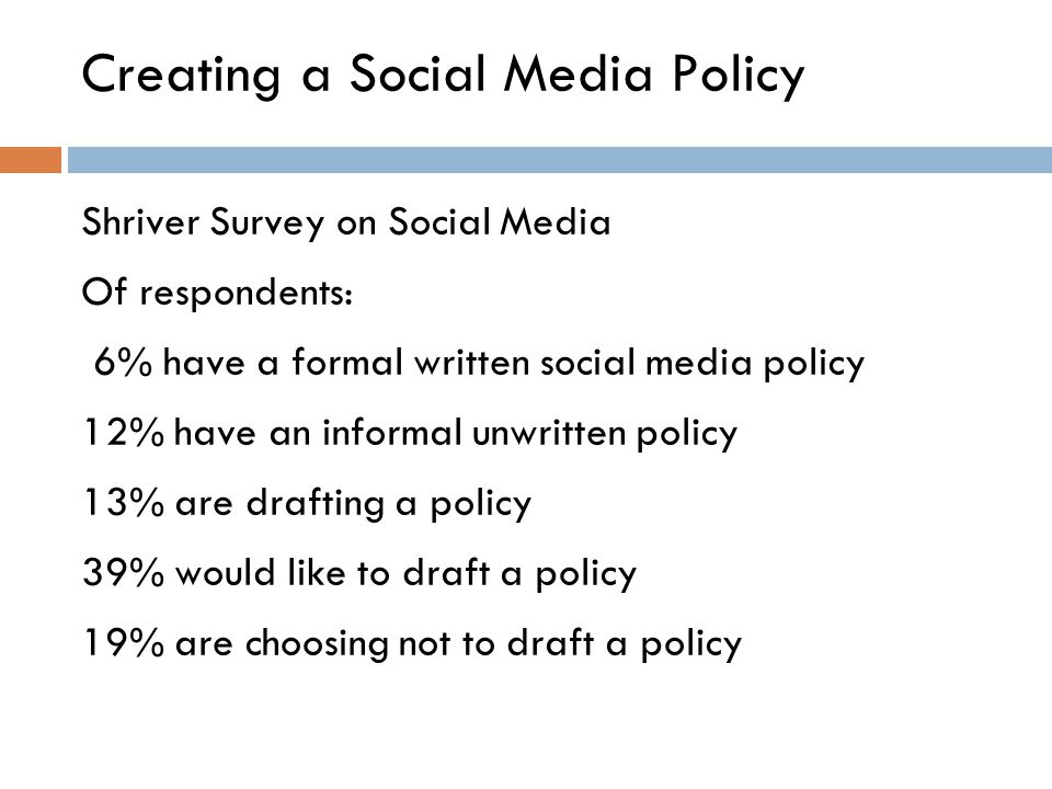 Creating a Social Media Policy Shriver Survey on Social Media Of respondents: 6% have a formal written social media policy 12% have an informal unwritten policy 13% are drafting a policy 39% would like to draft a policy 19% are choosing not to draft a policy