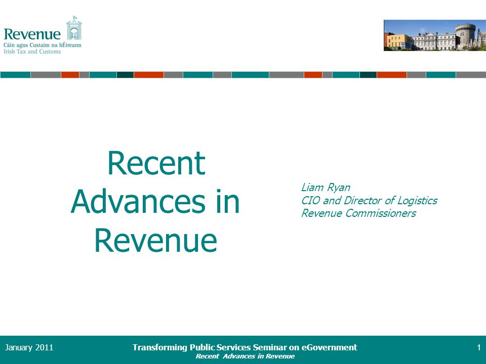 Transforming Public Services Seminar on eGovernment Recent Advances in Revenue January 20111 Liam Ryan CIO and Director of Logistics Revenue Commissioners Recent Advances in Revenue