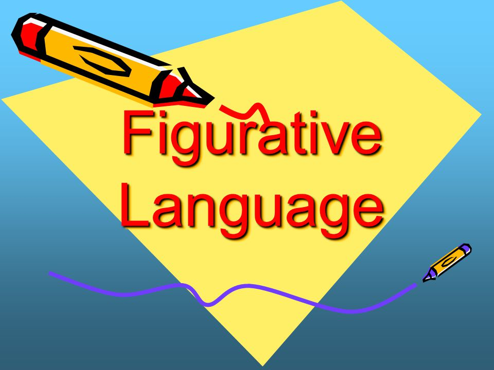 Literal vs.Figurative Language Literal Language – You say exactly what you mean.