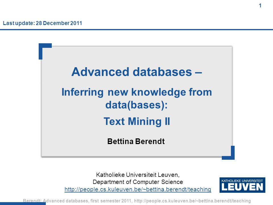 1 Berendt: Advanced databases, first semester 2011, http://people.cs.kuleuven.be/~bettina.berendt/teaching 1 Advanced databases – Inferring new knowledge from data(bases): Text Mining II Bettina Berendt Katholieke Universiteit Leuven, Department of Computer Science http://people.cs.kuleuven.be/~bettina.berendt/teaching Last update: 28 December 2011