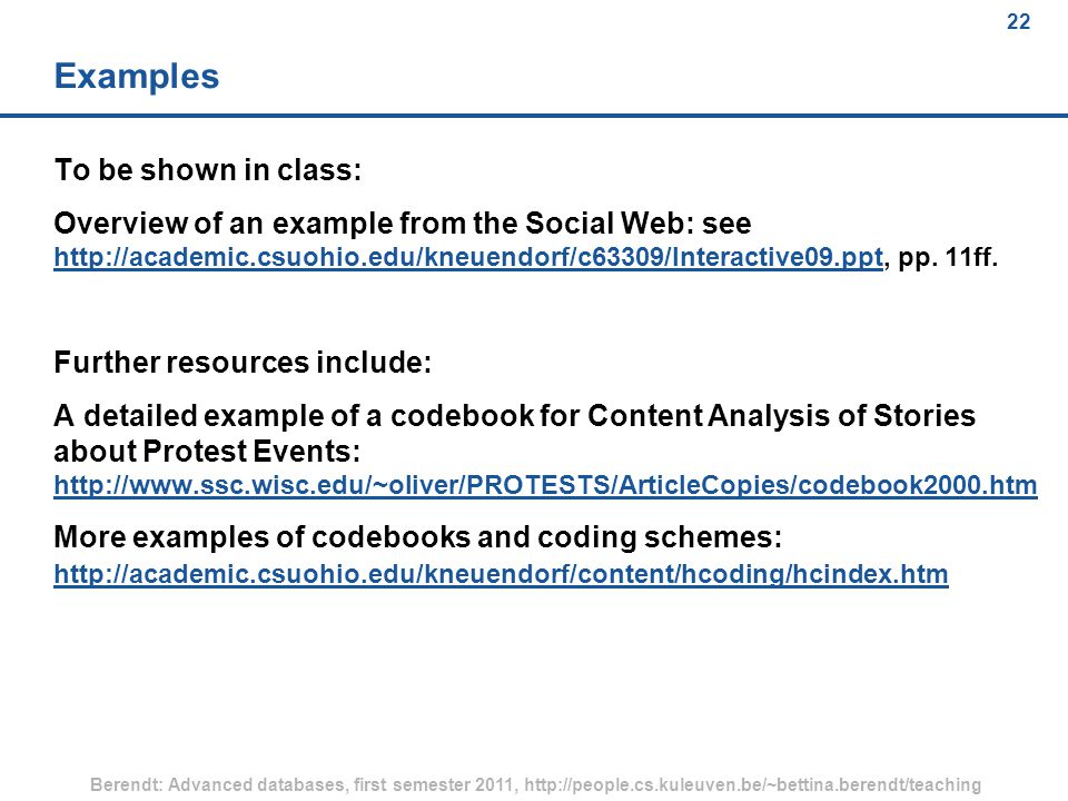 22 Berendt: Advanced databases, first semester 2011, http://people.cs.kuleuven.be/~bettina.berendt/teaching 22 Examples To be shown in class: Overview of an example from the Social Web: see http://academic.csuohio.edu/kneuendorf/c63309/Interactive09.ppt, pp.