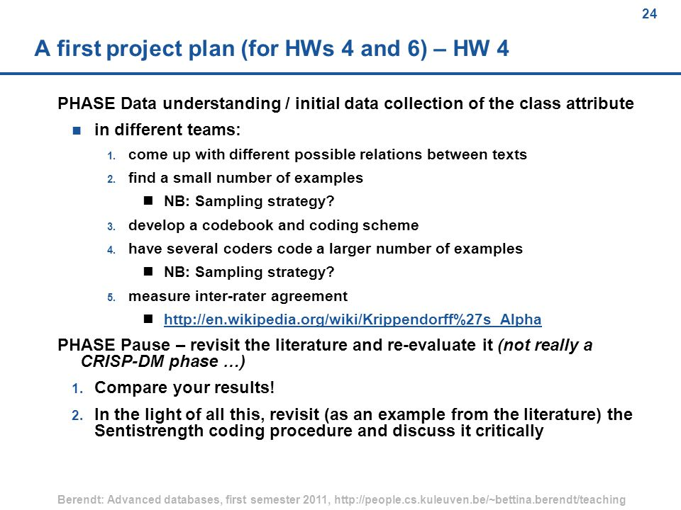 24 Berendt: Advanced databases, first semester 2011, http://people.cs.kuleuven.be/~bettina.berendt/teaching 24 A first project plan (for HWs 4 and 6) – HW 4 PHASE Data understanding / initial data collection of the class attribute n in different teams: 1.