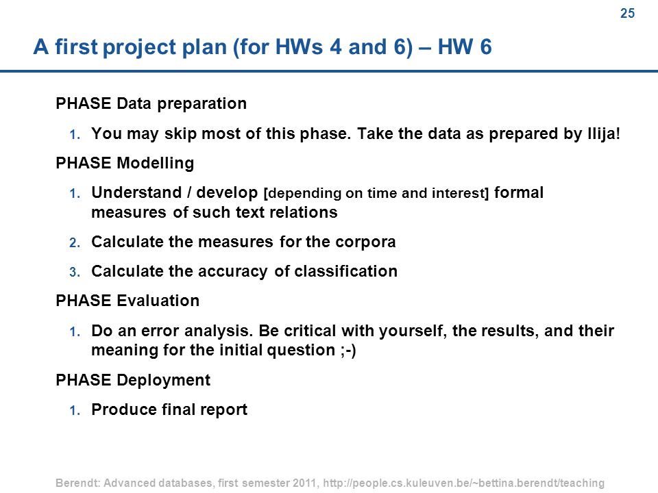 25 Berendt: Advanced databases, first semester 2011, http://people.cs.kuleuven.be/~bettina.berendt/teaching 25 A first project plan (for HWs 4 and 6) – HW 6 PHASE Data preparation 1.
