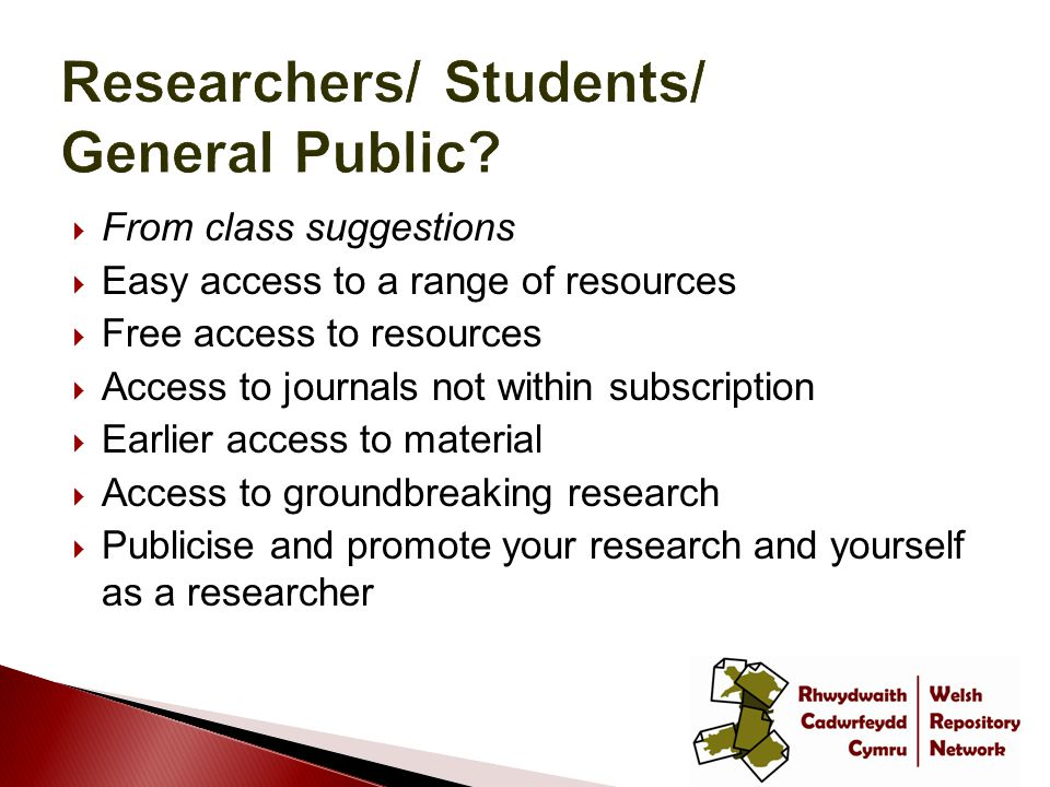  From class suggestions  Easy access to a range of resources  Free access to resources  Access to journals not within subscription  Earlier access to material  Access to groundbreaking research  Publicise and promote your research and yourself as a researcher