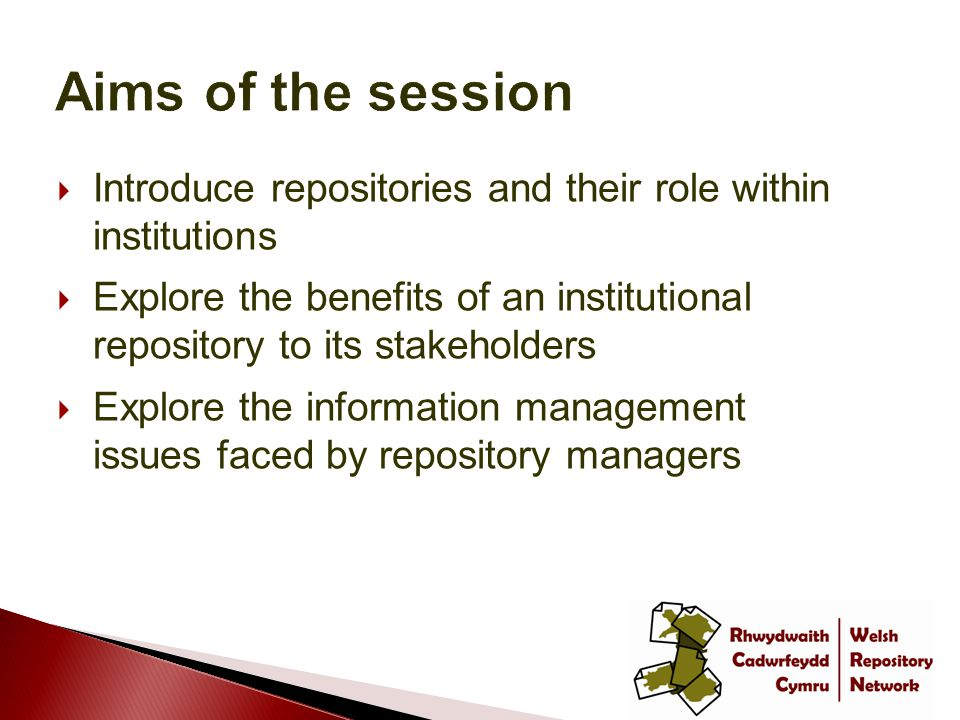  Introduce repositories and their role within institutions  Explore the benefits of an institutional repository to its stakeholders  Explore the information management issues faced by repository managers
