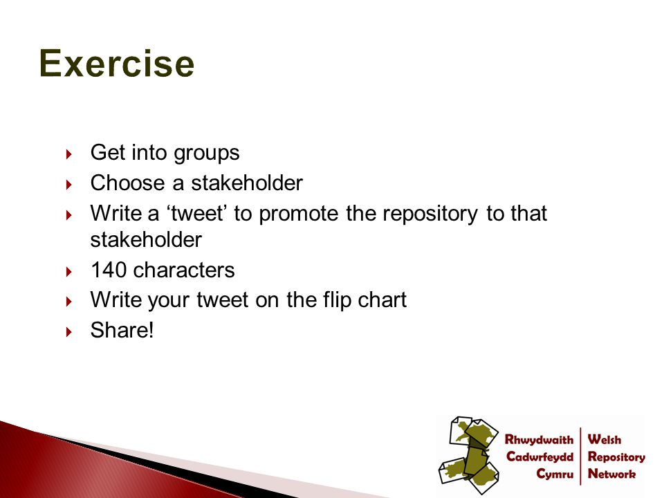  Get into groups  Choose a stakeholder  Write a 'tweet' to promote the repository to that stakeholder  140 characters  Write your tweet on the flip chart  Share!