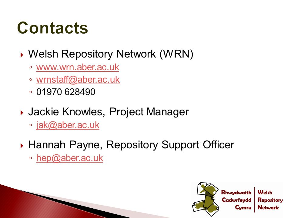  Welsh Repository Network (WRN) ◦ www.wrn.aber.ac.uk www.wrn.aber.ac.uk ◦ wrnstaff@aber.ac.uk wrnstaff@aber.ac.uk ◦ 01970 628490  Jackie Knowles, Project Manager ◦ jak@aber.ac.uk jak@aber.ac.uk  Hannah Payne, Repository Support Officer ◦ hep@aber.ac.uk hep@aber.ac.uk