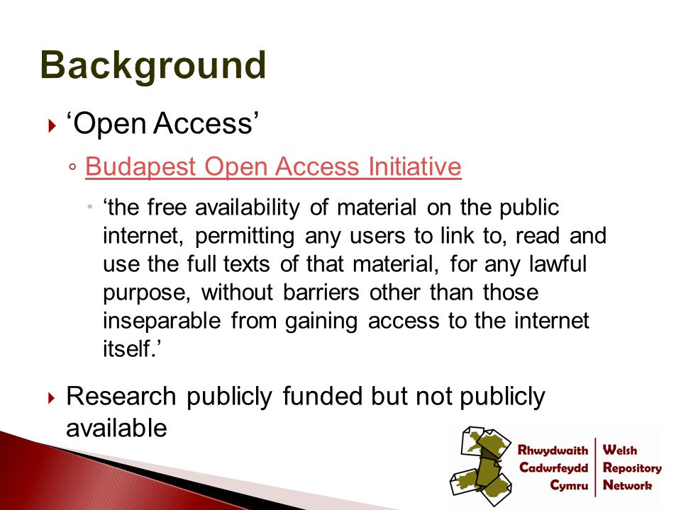 'Open Access' ◦ Budapest Open Access Initiative Budapest Open Access Initiative  'the free availability of material on the public internet, permitting any users to link to, read and use the full texts of that material, for any lawful purpose, without barriers other than those inseparable from gaining access to the internet itself.'  Research publicly funded but not publicly available