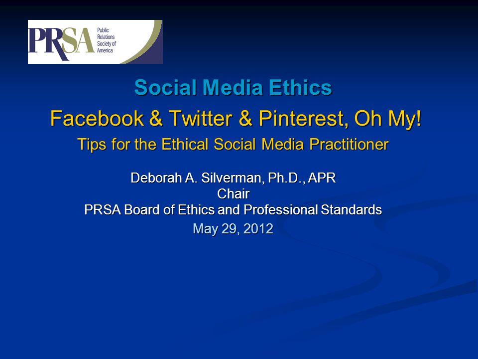Social Media Ethics Facebook & Twitter & Pinterest, Oh My! Facebook & Twitter & Pinterest, Oh My! Tips for the Ethical Social Media Practitioner Debor