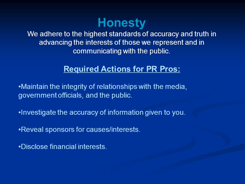 Honesty We adhere to the highest standards of accuracy and truth in advancing the interests of those we represent and in communicating with the public.
