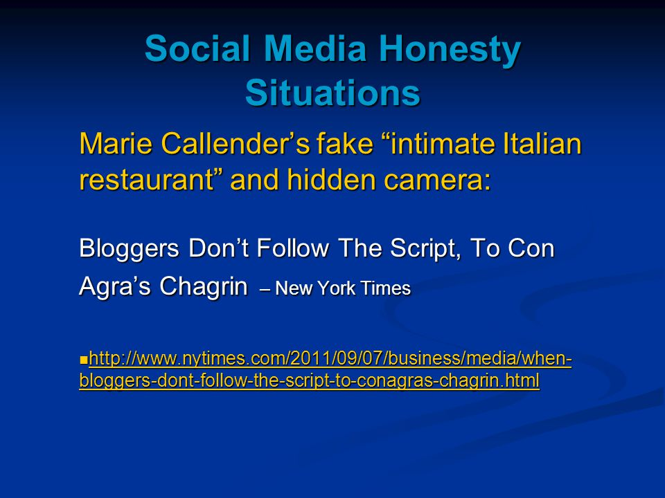 Social Media Honesty Situations Marie Callender's fake intimate Italian restaurant and hidden camera: Bloggers Don't Follow The Script, To Con Agra's Chagrin – New York Times http://www.nytimes.com/2011/09/07/business/media/when- bloggers-dont-follow-the-script-to-conagras-chagrin.html http://www.nytimes.com/2011/09/07/business/media/when- bloggers-dont-follow-the-script-to-conagras-chagrin.html http://www.nytimes.com/2011/09/07/business/media/when- bloggers-dont-follow-the-script-to-conagras-chagrin.html http://www.nytimes.com/2011/09/07/business/media/when- bloggers-dont-follow-the-script-to-conagras-chagrin.html