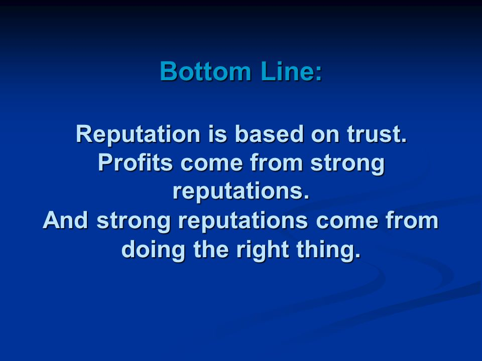 Bottom Line: Reputation is based on trust. Profits come from strong reputations.
