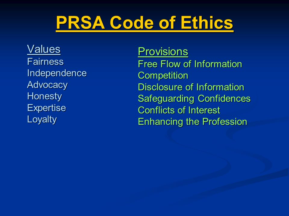 PRSA Code of Ethics PRSA Code of EthicsValuesFairnessIndependenceAdvocacyHonestyExpertiseLoyalty Provisions Free Flow of Information Competition Disclosure of Information Safeguarding Confidences Conflicts of Interest Enhancing the Profession