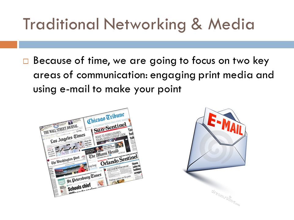 Traditional Networking & Media  Because of time, we are going to focus on two key areas of communication: engaging print media and using e-mail to make your point
