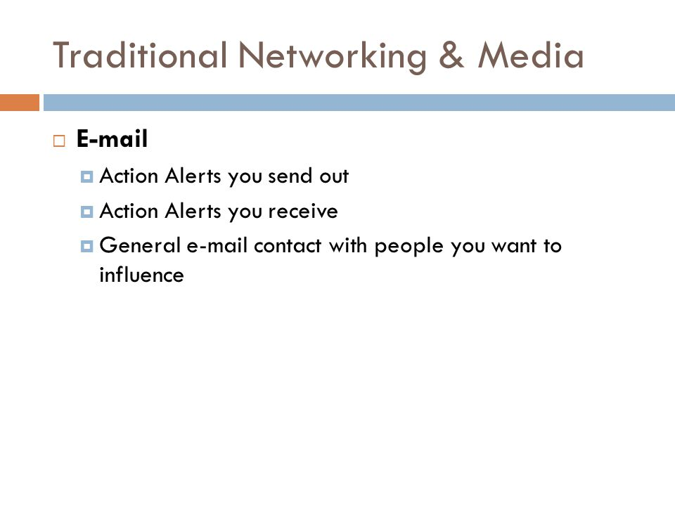 Traditional Networking & Media  E-mail  Action Alerts you send out  Action Alerts you receive  General e-mail contact with people you want to influence