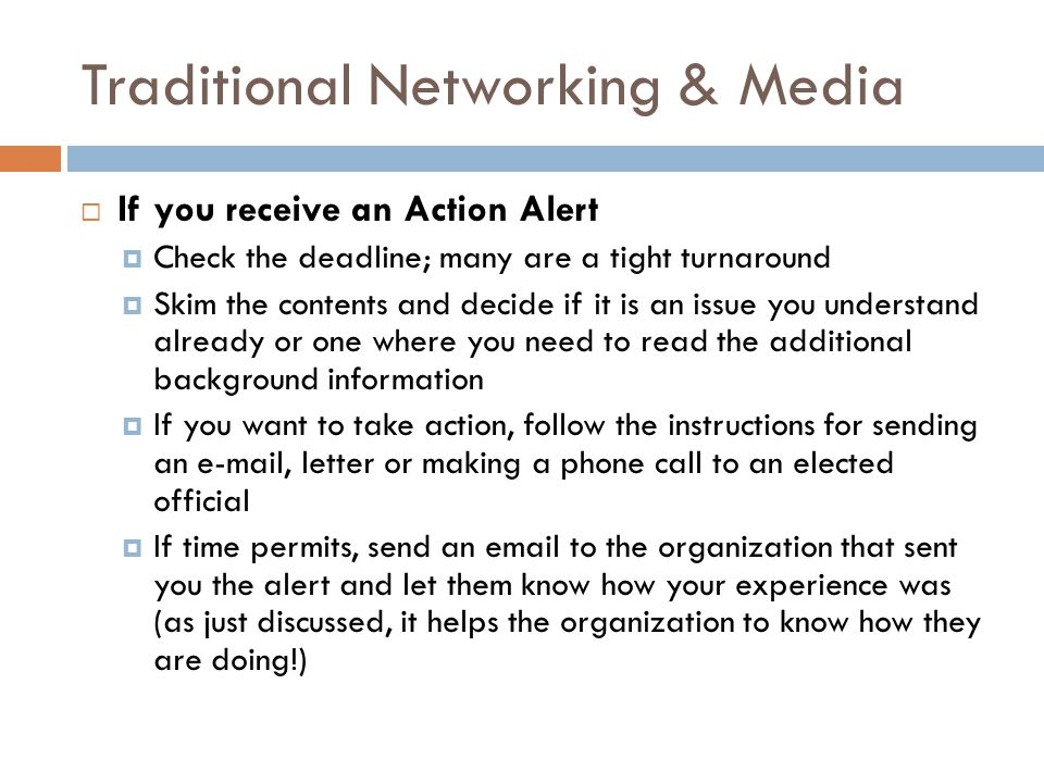 Traditional Networking & Media  If you receive an Action Alert  Check the deadline; many are a tight turnaround  Skim the contents and decide if it is an issue you understand already or one where you need to read the additional background information  If you want to take action, follow the instructions for sending an e-mail, letter or making a phone call to an elected official  If time permits, send an email to the organization that sent you the alert and let them know how your experience was (as just discussed, it helps the organization to know how they are doing!)