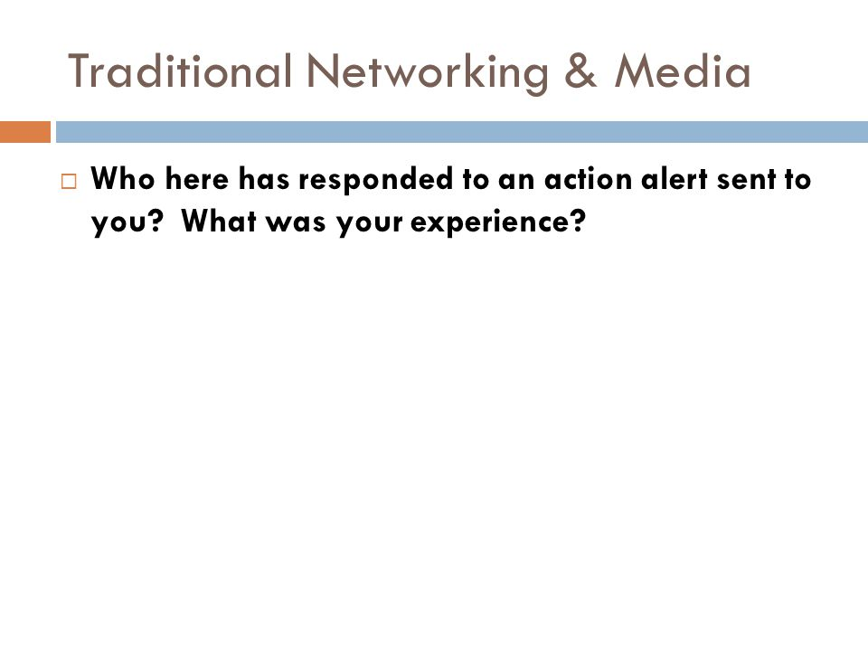Traditional Networking & Media  Who here has responded to an action alert sent to you.
