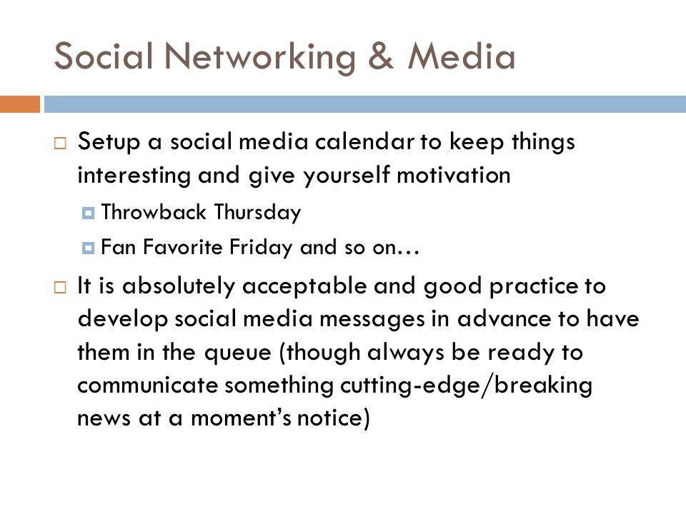 Social Networking & Media  Setup a social media calendar to keep things interesting and give yourself motivation  Throwback Thursday  Fan Favorite Friday and so on…  It is absolutely acceptable and good practice to develop social media messages in advance to have them in the queue (though always be ready to communicate something cutting-edge/breaking news at a moment's notice)