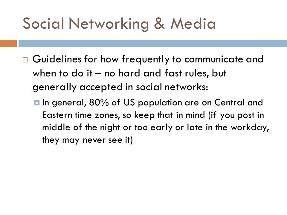 Social Networking & Media  Guidelines for how frequently to communicate and when to do it – no hard and fast rules, but generally accepted in social networks:  In general, 80% of US population are on Central and Eastern time zones, so keep that in mind (if you post in middle of the night or too early or late in the workday, they may never see it)