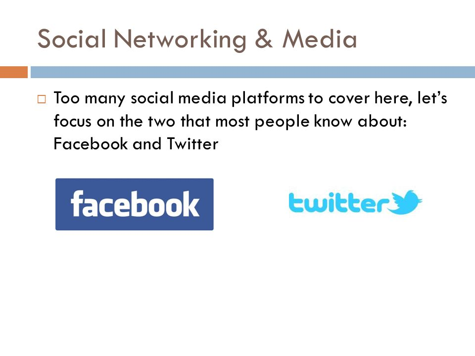 Social Networking & Media  Too many social media platforms to cover here, let's focus on the two that most people know about: Facebook and Twitter