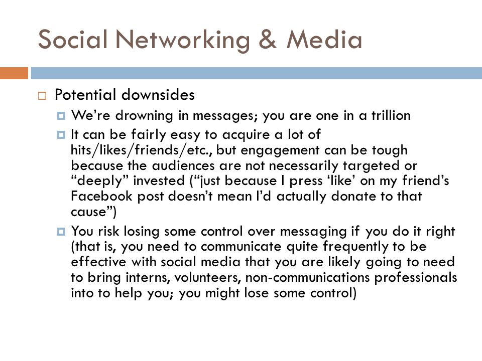  Potential downsides  We're drowning in messages; you are one in a trillion  It can be fairly easy to acquire a lot of hits/likes/friends/etc., but engagement can be tough because the audiences are not necessarily targeted or deeply invested ( just because I press 'like' on my friend's Facebook post doesn't mean I'd actually donate to that cause )  You risk losing some control over messaging if you do it right (that is, you need to communicate quite frequently to be effective with social media that you are likely going to need to bring interns, volunteers, non-communications professionals into to help you; you might lose some control)