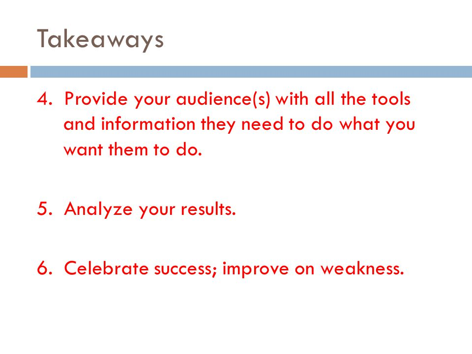 Takeaways 4. Provide your audience(s) with all the tools and information they need to do what you want them to do. 5. Analyze your results. 6. Celebra