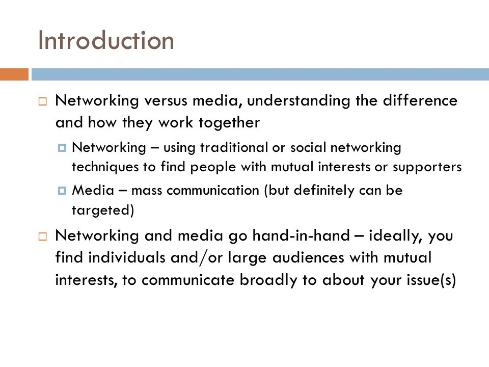 Introduction  Networking versus media, understanding the difference and how they work together  Networking – using traditional or social networking techniques to find people with mutual interests or supporters  Media – mass communication (but definitely can be targeted)  Networking and media go hand-in-hand – ideally, you find individuals and/or large audiences with mutual interests, to communicate broadly to about your issue(s)