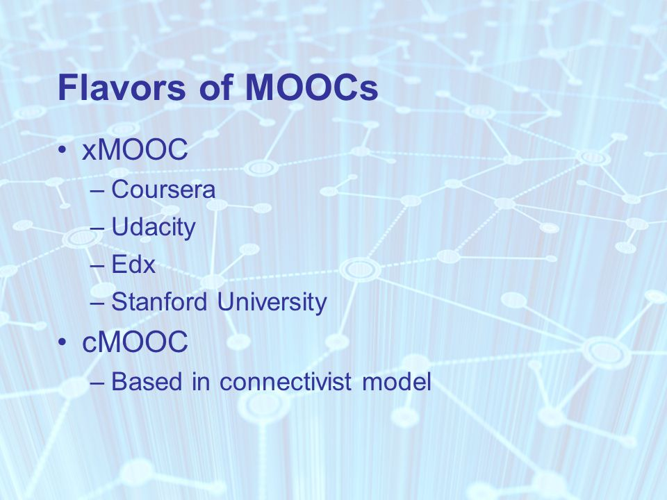 Flavors of MOOCs xMOOC –Coursera –Udacity –Edx –Stanford University cMOOC –Based in connectivist model