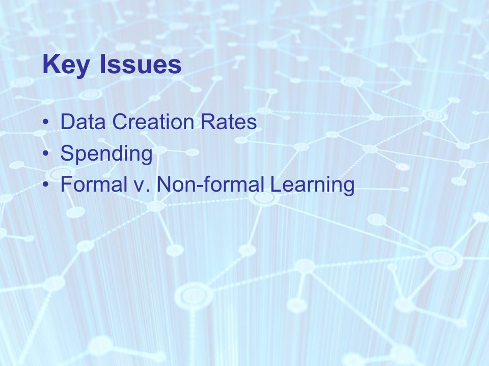 Key Issues Data Creation Rates Spending Formal v. Non-formal Learning
