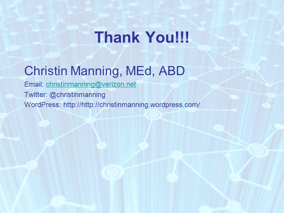 Thank You!!! Christin Manning, MEd, ABD Email: christinmanning@verizon.netchristinmanning@verizon.net Twitter: @christinmanning WordPress: http://http
