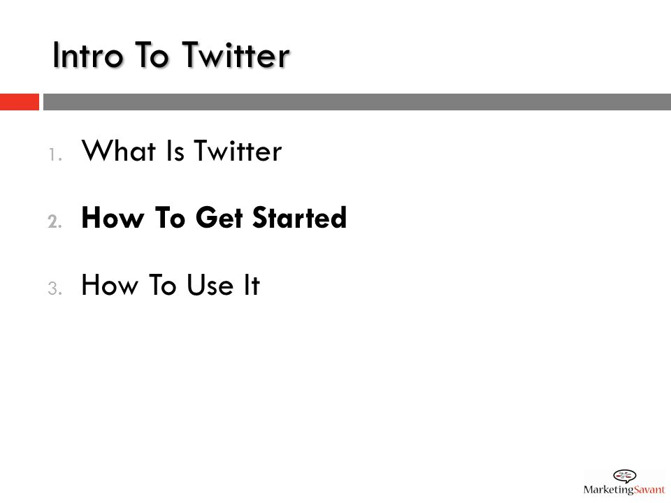 Intro To Twitter 1. What Is Twitter 2. How To Get Started 3. How To Use It