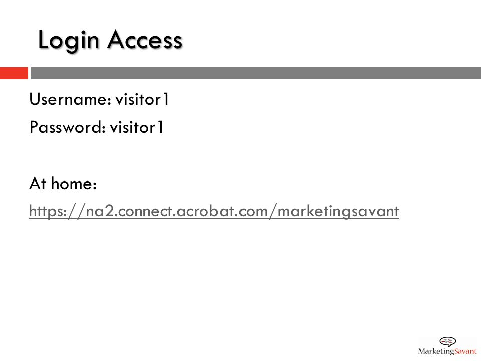 Login Access Username: visitor1 Password: visitor1 At home: https://na2.connect.acrobat.com/marketingsavant