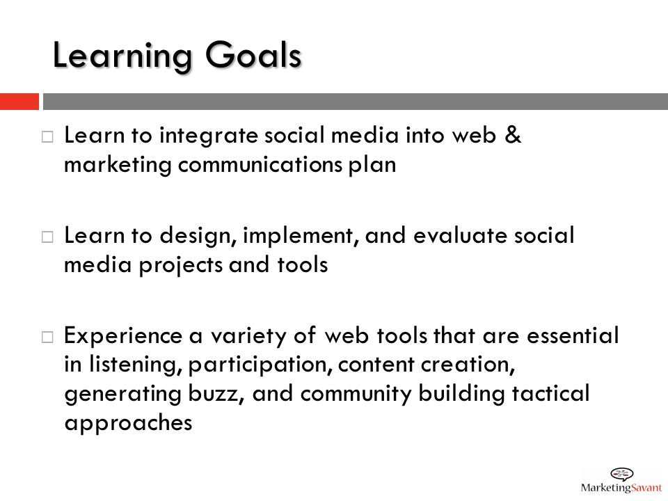 Learning Goals  Learn to integrate social media into web & marketing communications plan  Learn to design, implement, and evaluate social media projects and tools  Experience a variety of web tools that are essential in listening, participation, content creation, generating buzz, and community building tactical approaches