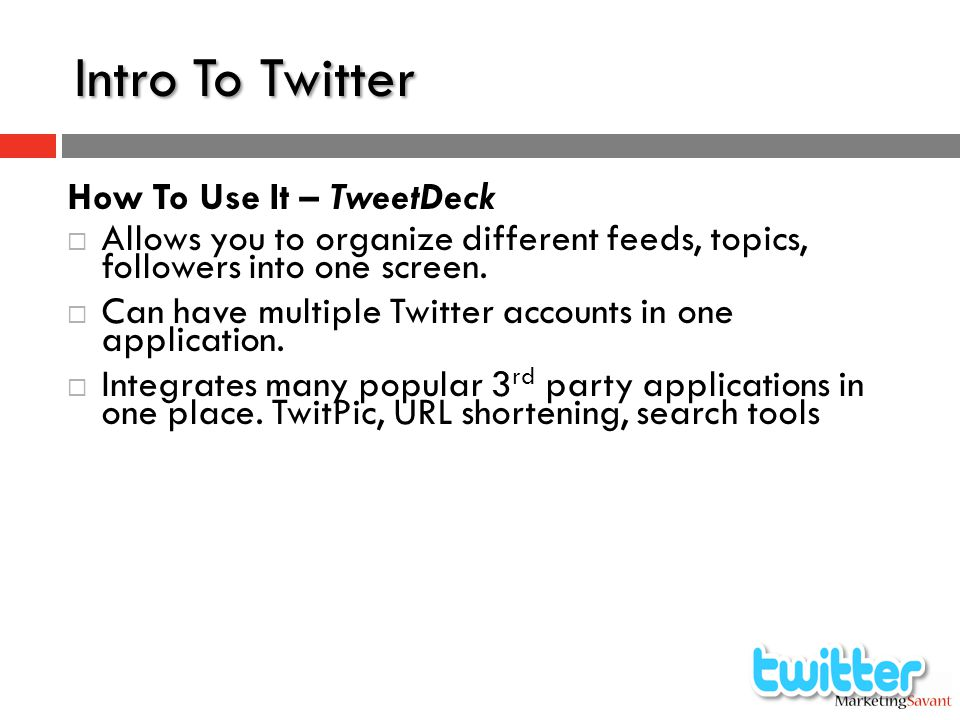 Intro To Twitter How To Use It – TweetDeck  Allows you to organize different feeds, topics, followers into one screen.