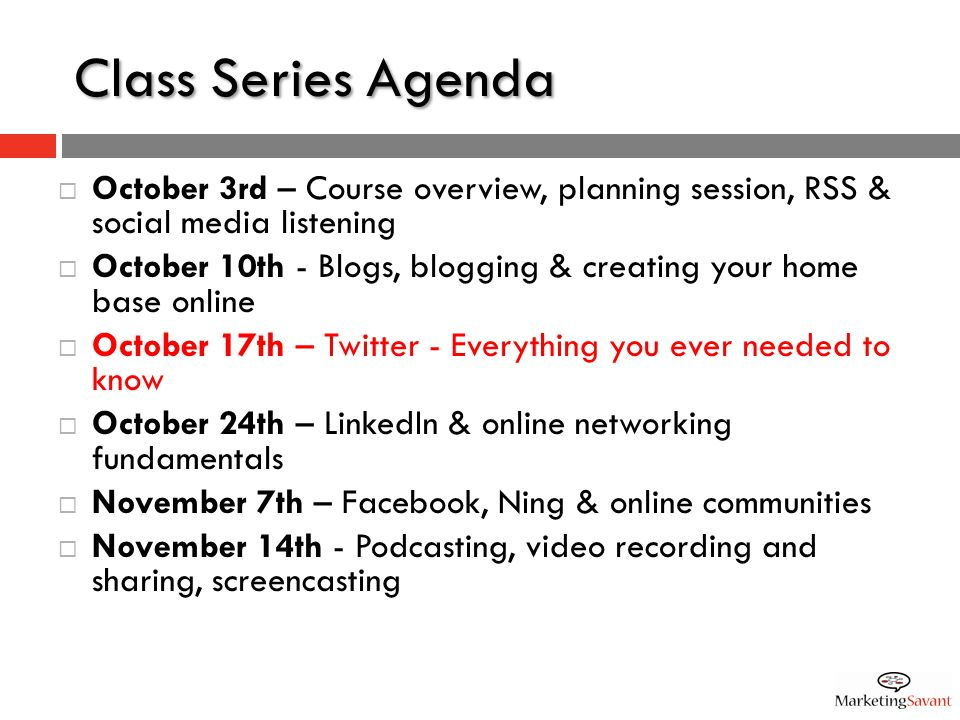 Class Series Agenda  October 3rd – Course overview, planning session, RSS & social media listening  October 10th - Blogs, blogging & creating your home base online  October 17th – Twitter - Everything you ever needed to know  October 24th – LinkedIn & online networking fundamentals  November 7th – Facebook, Ning & online communities  November 14th - Podcasting, video recording and sharing, screencasting
