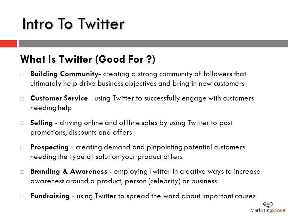 Intro To Twitter What Is Twitter (Good For )  Building Community- creating a strong community of followers that ultimately help drive business objectives and bring in new customers  Customer Service - using Twitter to successfully engage with customers needing help  Selling - driving online and offline sales by using Twitter to post promotions, discounts and offers  Prospecting - creating demand and pinpointing potential customers needing the type of solution your product offers  Branding & Awareness - employing Twitter in creative ways to increase awareness around a product, person (celebrity) or business  Fundraising - using Twitter to spread the word about important causes