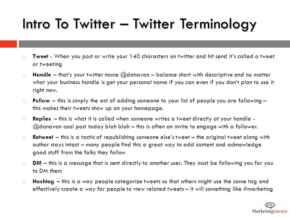 Intro To Twitter – Twitter Terminology  Tweet - When you post or write your 140 characters on twitter and hit send it's called a tweet or tweeting  Handle – that's your twitter name @danavan – balance short with descriptive and no matter what your business handle is get your personal name if you can even if you don't plan to use it right now.