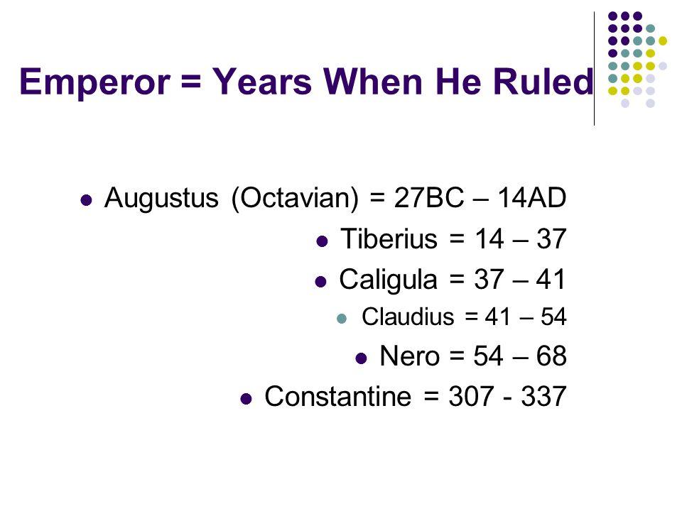 Emperor = Years When He Ruled Augustus (Octavian) = 27BC – 14AD Tiberius = 14 – 37 Caligula = 37 – 41 Claudius = 41 – 54 Nero = 54 – 68 Constantine = 307 - 337