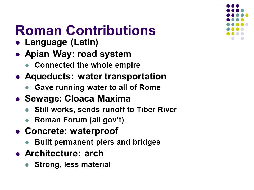 Roman Contributions Language (Latin) Apian Way: road system Connected the whole empire Aqueducts: water transportation Gave running water to all of Rome Sewage: Cloaca Maxima Still works, sends runoff to Tiber River Roman Forum (all gov't) Concrete: waterproof Built permanent piers and bridges Architecture: arch Strong, less material