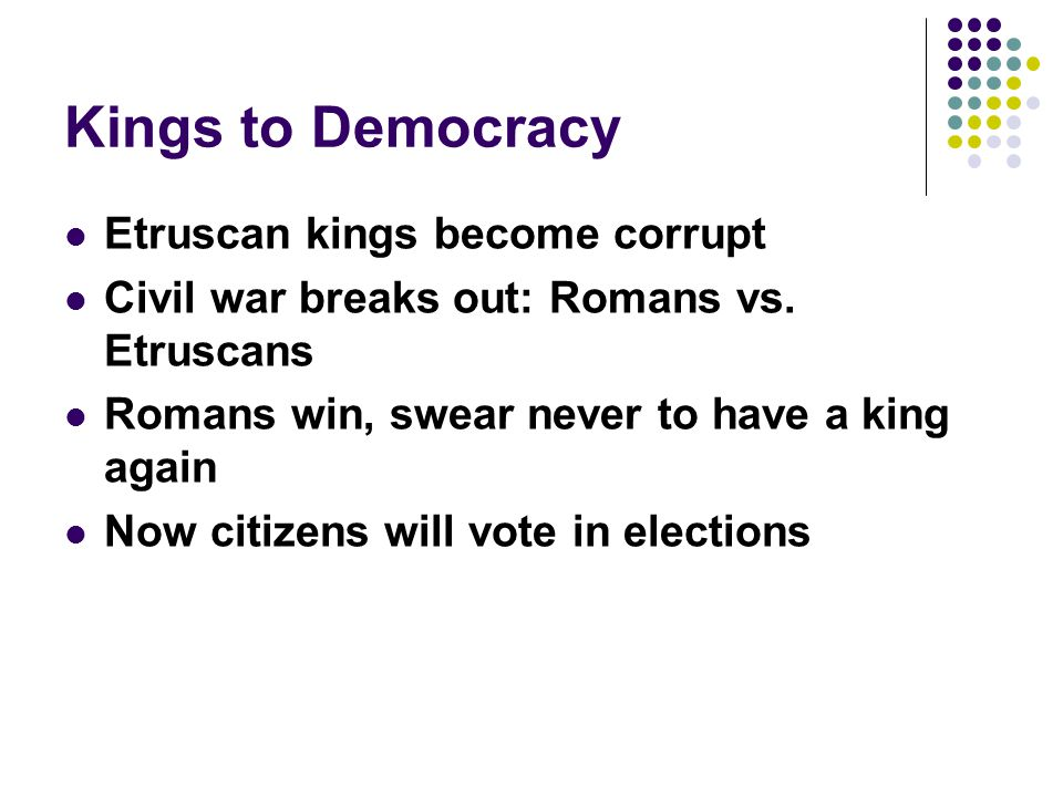 Kings to Democracy Etruscan kings become corrupt Civil war breaks out: Romans vs.