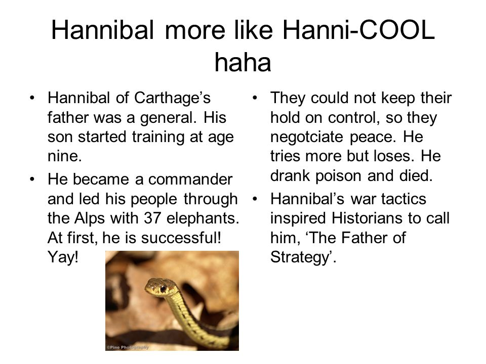 Hannibal more like Hanni-COOL haha Hannibal of Carthage's father was a general.