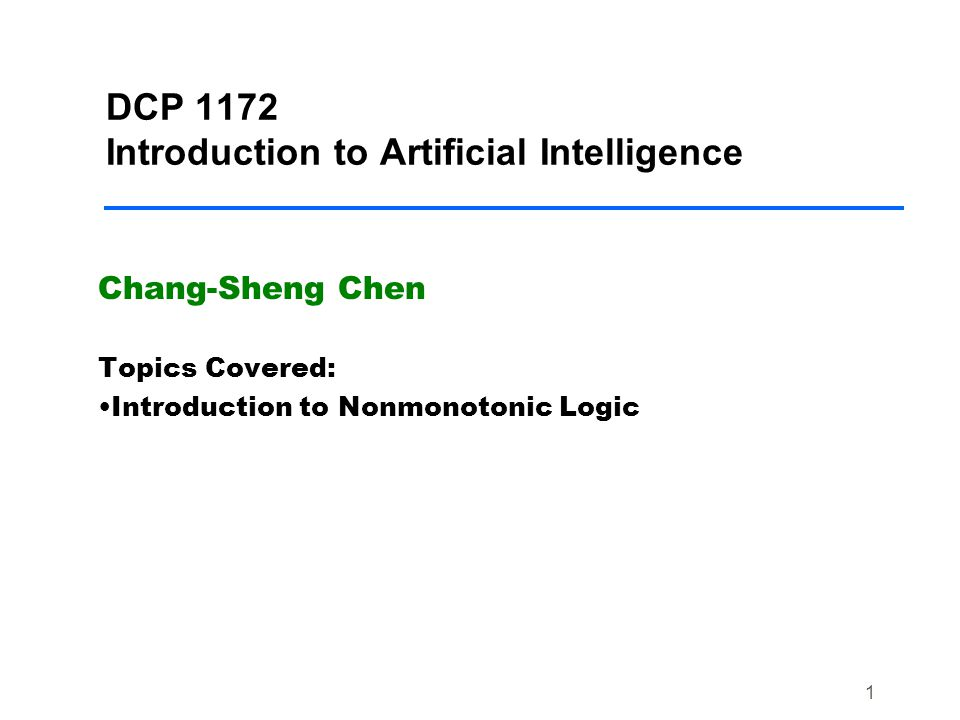 1 DCP 1172 Introduction to Artificial Intelligence Chang-Sheng Chen Topics Covered: Introduction to Nonmonotonic Logic