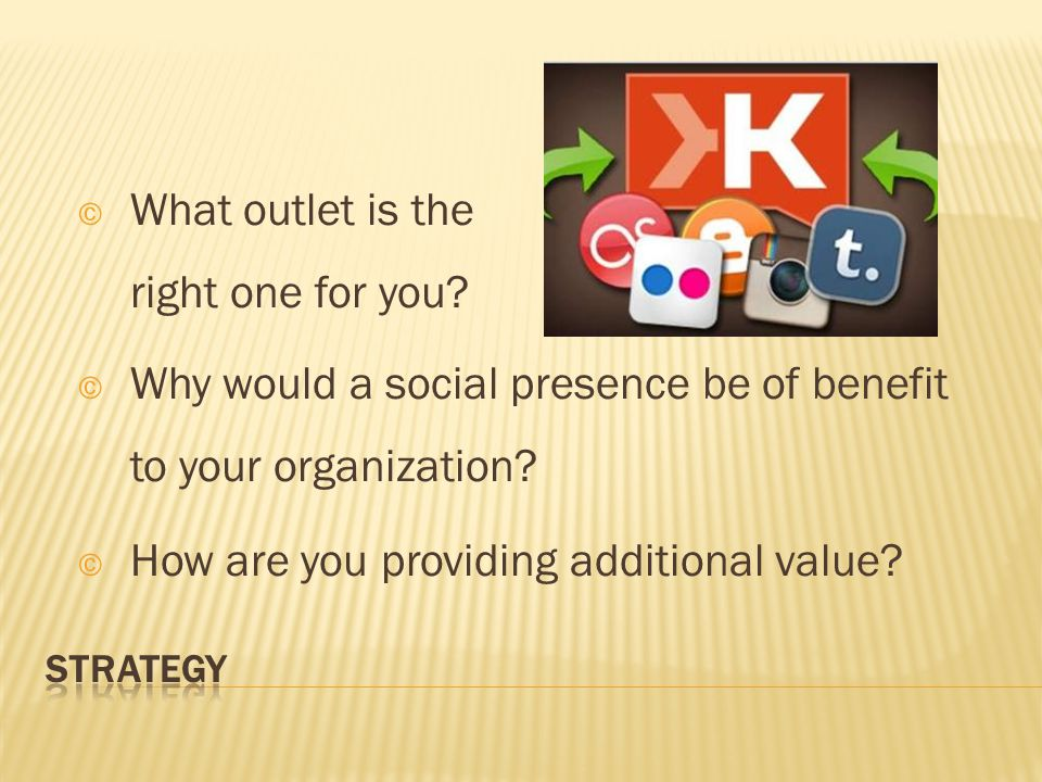 © Why would a social presence be of benefit to your organization.