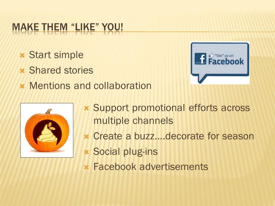  Start simple  Shared stories  Mentions and collaboration  Support promotional efforts across multiple channels  Create a buzz….decorate for season  Social plug-ins  Facebook advertisements