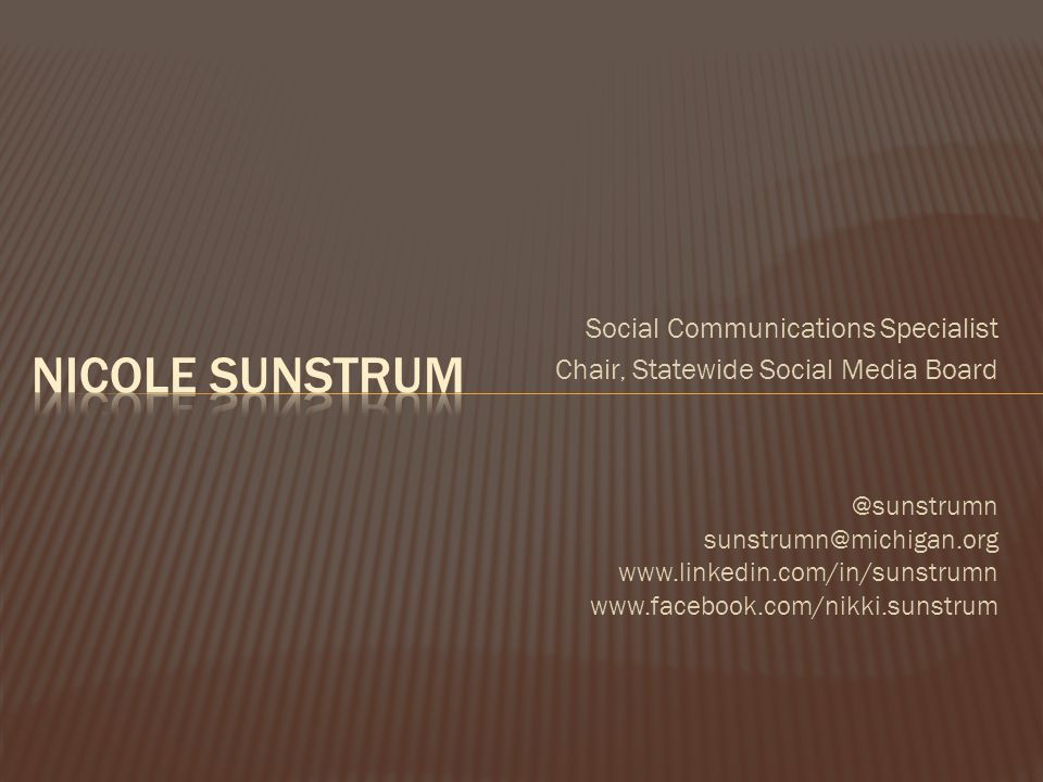 Social Communications Specialist Chair, Statewide Social Media Board @sunstrumn sunstrumn@michigan.org www.linkedin.com/in/sunstrumn www.facebook.com/nikki.sunstrum
