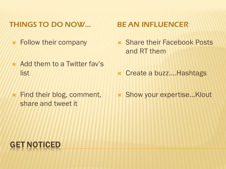 THINGS TO DO NOW…BE AN INFLUENCER  Follow their company  Add them to a Twitter fav's list  Find their blog, comment, share and tweet it  Share their Facebook Posts and RT them  Create a buzz….Hashtags  Show your expertise…Klout